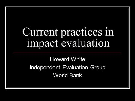 Current practices in impact evaluation Howard White Independent Evaluation Group World Bank.