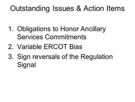 Outstanding Issues & Action Items 1.Obligations to Honor Ancillary Services Commitments 2.Variable ERCOT Bias 3.Sign reversals of the Regulation Signal.