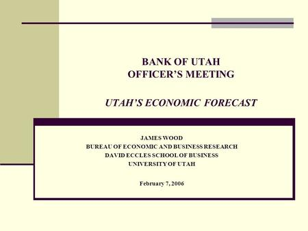BANK OF UTAH OFFICER'S MEETING UTAH'S ECONOMIC FORECAST JAMES WOOD BUREAU OF ECONOMIC AND BUSINESS RESEARCH DAVID ECCLES SCHOOL OF BUSINESS UNIVERSITY.