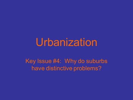 Urbanization Key Issue #4: Why do suburbs have distinctive problems?