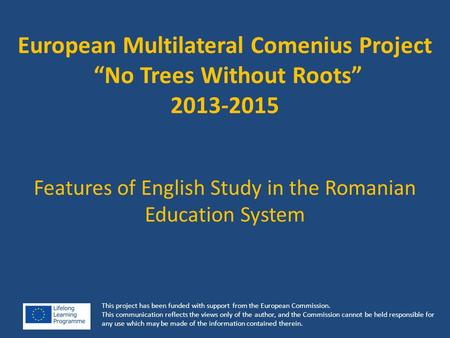 "European Multilateral Comenius Project ""No Trees Without Roots"" 2013-2015 Features of English Study in the Romanian Education System This project has been."