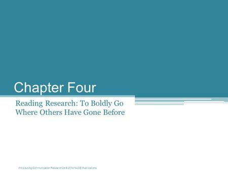 Introducing Communication Research 2e © 2014 SAGE Publications Chapter Four Reading Research: To Boldly Go Where Others Have Gone Before.