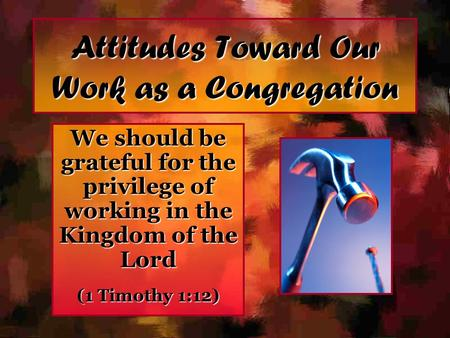 Attitudes Toward Our Work as a Congregation We should be grateful for the privilege of working in the Kingdom of the Lord (1 Timothy 1:12)