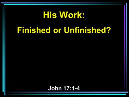 His Work: Finished or Unfinished? John 17:1-4. 1 Jesus spoke these words, lifted up His eyes to heaven, and said: Father, the hour has come. Glorify.