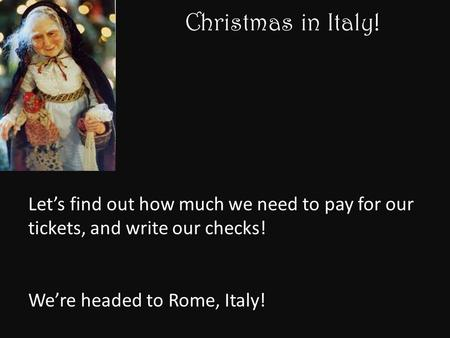 Christmas in Italy! Let's find out how much we need to pay for our tickets, and write our checks! We're headed to Rome, Italy!