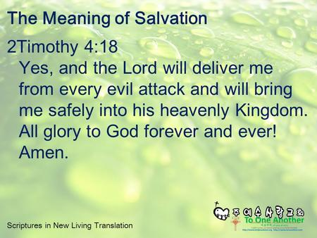 Scriptures in New Living Translation The Meaning of Salvation 2Timothy 4:18 Yes, and the Lord will deliver me from every evil attack and will bring me.