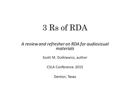 3 Rs of RDA A review and refresher on RDA for audiovisual materials Scott M. Dutkiewicz, author CSLA Conference 2015 Denton, Texas.