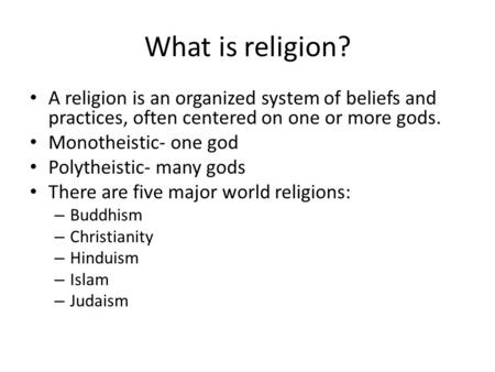What is religion? A religion is an organized system of beliefs and practices, often centered on one or more gods. Monotheistic- one god Polytheistic- many.