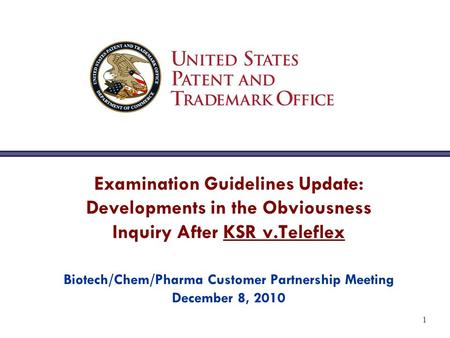 1 Examination Guidelines Update: Developments in the Obviousness Inquiry After KSR v.Teleflex Biotech/Chem/Pharma Customer Partnership Meeting December.