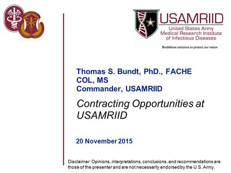 Thomas S. Bundt, PhD., FACHE COL, MS Commander, USAMRIID 20 November 2015 Contracting Opportunities at USAMRIID Disclaimer: Opinions, interpretations,