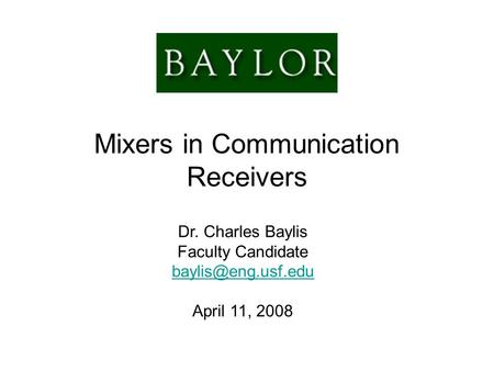 Mixers in Communication Receivers Dr. Charles Baylis Faculty Candidate April 11, 2008