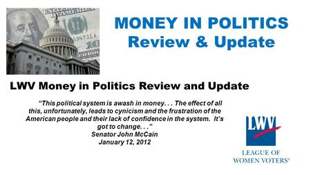 "MONEY IN POLITICS Review & Update LWV Money in Politics Review and Update ""This political system is awash in money... The effect of all this, unfortunately,"