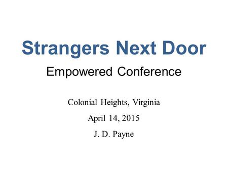 Strangers Next Door Empowered Conference Colonial Heights, Virginia April 14, 2015 J. D. Payne.