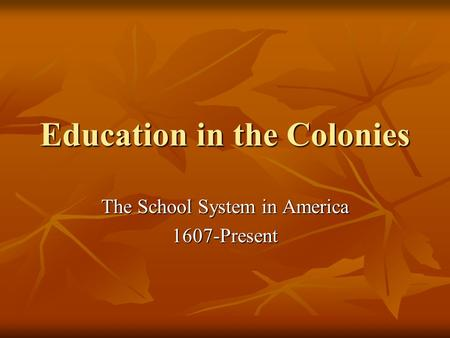 Education in the Colonies The School System in America 1607-Present.