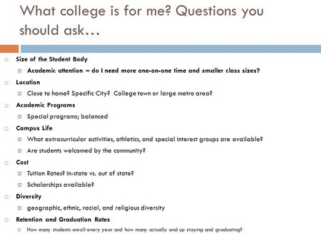 What college is for me? Questions you should ask…  Size of the Student Body  Academic attention – do I need more one-on-one time and smaller class sizes?