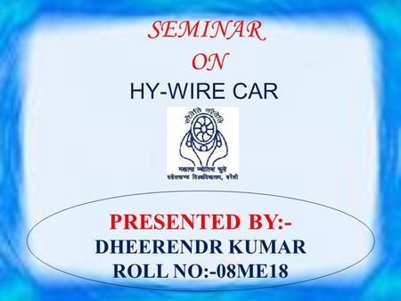 SEMINAR ON HY-WIRE CAR PRESENTED BY:- DHEERENDR KUMAR ROLL NO:-08ME18.