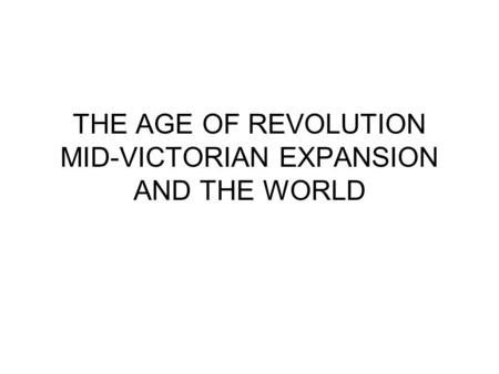 THE AGE OF REVOLUTION MID-VICTORIAN EXPANSION AND THE WORLD.
