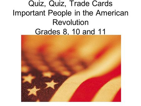 Quiz, Quiz, Trade Cards Important People in the American Revolution Grades 8, 10 and 11.