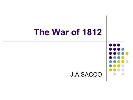 "The War of 1812 J.A.SACCO. ""Mr. Madison's War?"" Divisions Over War Support from South and West, mostly Democratic-Republicans Federalists oppose—especially."