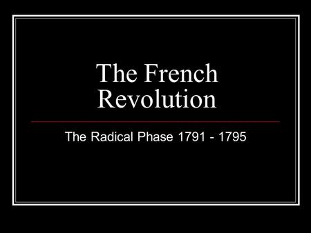 The French Revolution The Radical Phase 1791 - 1795.