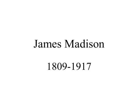 "James Madison 1809-1917. Pre-Presidency 2 nd Continental Congress Constitutional Convention (""Father"") Federalist Papers Sec. State (Jefferson)"
