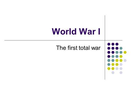 World War I The first total war. Militarism The policy of glorifying the military and keeping an army prepared for war In order to be great, must have.