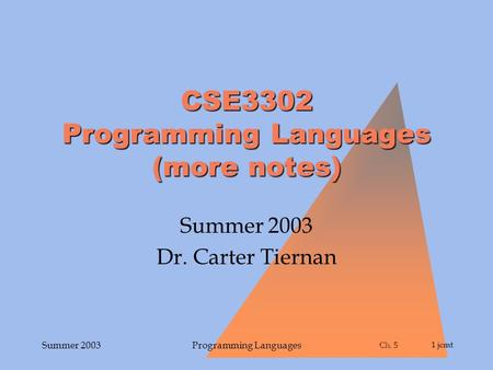 Ch. 5 Ch. 51 jcmt Summer 2003Programming Languages CSE3302 Programming Languages (more notes) Summer 2003 Dr. Carter Tiernan.