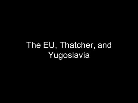 The EU, Thatcher, and Yugoslavia. Post-War Need for Unity After World War 2, Europe needed better friendship between countries to preserve peace Political.