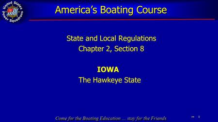 Come for the Boating Education … stay for the Friends America's Boating Course State and Local Regulations Chapter 2, Section 8 IOWA The Hawkeye State.