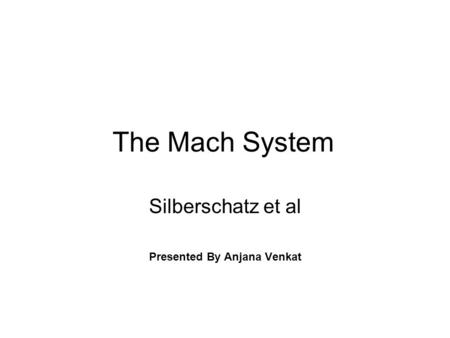 The Mach System Silberschatz et al Presented By Anjana Venkat.