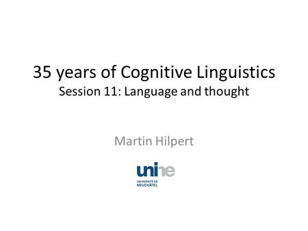 35 years of Cognitive Linguistics Session 11: Language and thought Martin Hilpert.