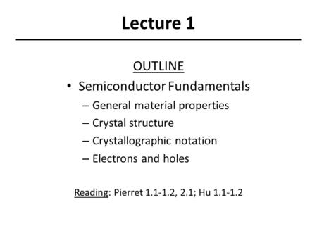 Lecture 1 OUTLINE Semiconductor Fundamentals – General material properties – Crystal structure – Crystallographic notation – Electrons and holes Reading: