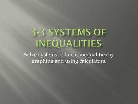Solve systems of linear inequalities by graphing and using calculators.
