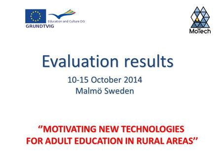 ''MOTIVATING NEW TECHNOLOGIES FOR ADULT EDUCATION IN RURAL AREAS'' 10-15 October 2014 Malmö Sweden Evaluation results.