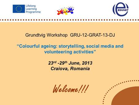 "Grundtvig Workshop GRU-12-GRAT-13-DJ ""Colourful ageing: storytelling, social media and volunteering activities"" 23 rd -29 th June, 2013 Craiova, Romania."