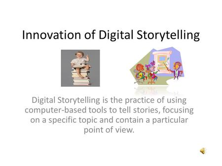 Innovation of Digital Storytelling Digital Storytelling is the practice of using computer-based tools to tell stories, focusing on a specific topic and.
