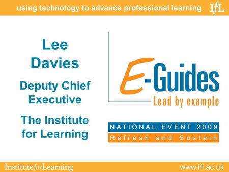 Www.ifl.ac.uk using technology to advance professional learning Lee Davies Deputy Chief Executive The Institute for Learning.