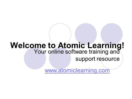 Welcome to Atomic Learning! Your online software training and support resource www.atomiclearning.com.