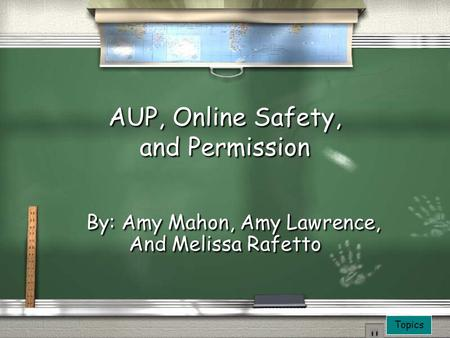Topics AUP, Online Safety, and Permission By: Amy Mahon, Amy Lawrence, And Melissa Rafetto By: Amy Mahon, Amy Lawrence, And Melissa Rafetto.