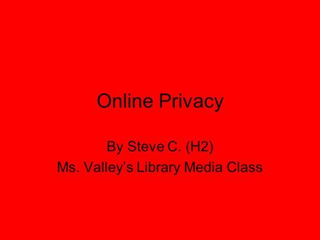 Online Privacy By Steve C. (H2) Ms. Valley's Library Media Class.