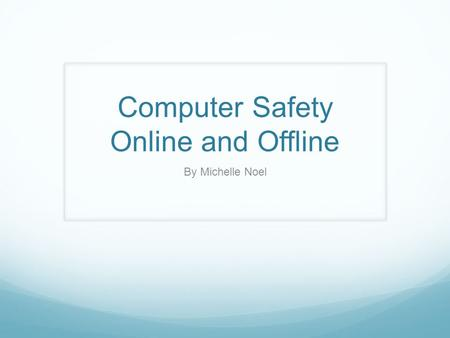 Computer Safety Online and Offline By Michelle Noel.
