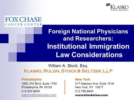 Foreign National Physicians and Researchers: Institutional Immigration Law Considerations William A. Stock, Esq. Klasko, Rulon, Stock & Seltzer, LLP Philadelphia.