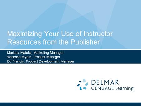 Maximizing Your Use of Instructor Resources from the Publisher Marissa Maiella, Marketing Manager Vanessa Myers, Product Manager Ed Francis, Product Development.