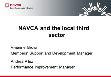 NAVCA and the local third sector Vivienne Brown Members' Support and Development Manager Andrea Allez Performance Improvement Manager.