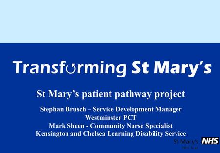 St Mary's patient pathway project Stephan Brusch – Service Development Manager Westminster PCT Mark Sheen - Community Nurse Specialist Kensington and Chelsea.