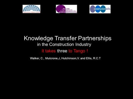 It takes three to Tango ! Knowledge Transfer Partnerships in the Construction Industry Walker, C., Mulcrone,J, Hutchinson,V. and Ellis, R.C.T.