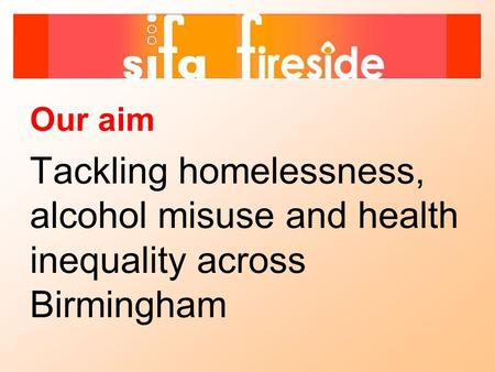 Our aim Tackling homelessness, alcohol misuse and health inequality across Birmingham.