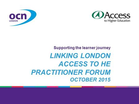 LINKING LONDON ACCESS TO HE PRACTITIONER FORUM OCTOBER 2015 Supporting the learner journey.