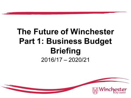 The Future of Winchester Part 1: Business Budget Briefing 2016/17 – 2020/21.