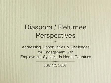 Diaspora / Returnee Perspectives Addressing Opportunities & Challenges for Engagement with Employment Systems in Home Countries Addressing Opportunities.